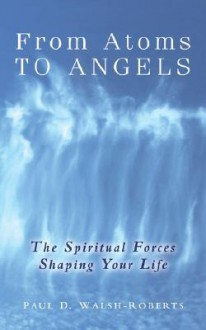 From Atoms to Angels - Paul D. Walsh-Roberts