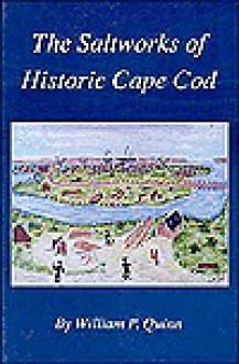 The Saltworks of Historic Cape Cod: A Record of the Nineteenth Century Economic Boom in Barnstable County - William P. Quinn