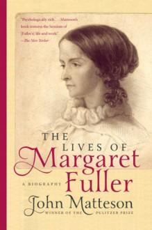 The Lives of Margaret Fuller: A Biography - John Matteson