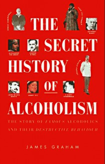 The Secret History of Alcoholism: The Story of Famous Alcoholics and Their Destructive Behavior - James Graham