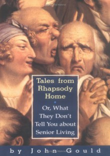 Tales from Rhapsody Home: Or, What They Don't Tell You about Senior Living - John Gould