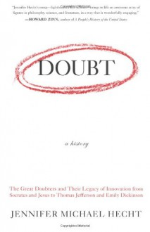Doubt: A History: The Great Doubters and Their Legacy of Innovation from Socrates and Jesus to Thomas Jefferson and Emily Dickinson - Jennifer Michael Hecht