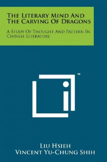The Literary Mind And The Carving Of Dragons: A Study Of Thought And Pattern In Chinese Literature - Liu Hsieh