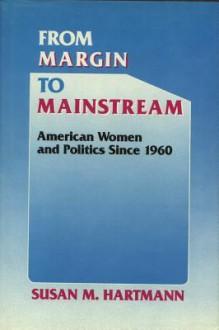 From Margin to Mainstream: American Women and Politics Since 1960 - Susan M. Hartmann
