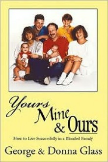 Yours, Mine & Ours: Surviving and Thriving in a Blended Family - George Glass