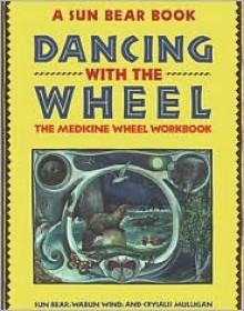 Dancing with the Wheel: The Medicine Wheel Workbook - Sun Bear, Marlise Wabun Wind