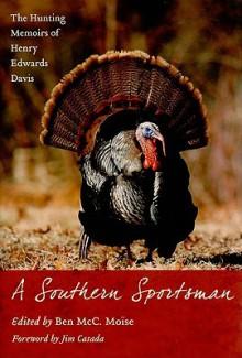 A Southern Sportsman: The Hunting Memoirs Of Henry Edwards Davis - Henry Edwards Davis, Ben McC. Moise, Jim Casada