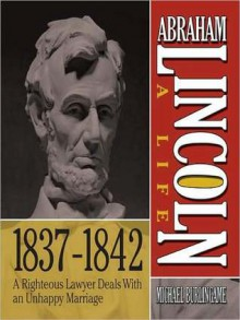 Abraham Lincoln: A Life 1837-1842: A Righteous Lawyer Deals With an Unhappy Marriage - Sean Pratt, Michael Burlingame
