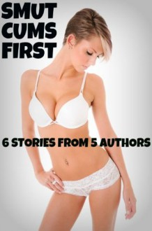 Smut Cums First - 6 Stories From 5 Authors - Brock Landers, Jesse Flynn, Dirk Rockwell, Tory Mynx, Shane Tyler, Forever Smut