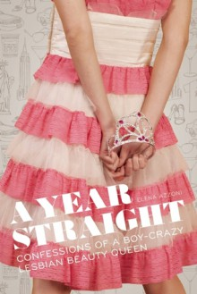 A Year Straight: Confessions of a Boy-Crazy Lesbian Beauty Queen - Elena Azzoni