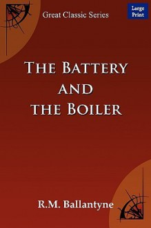 The Battery and the Boiler - R.M. Ballantyne, R.M. Ballantyne