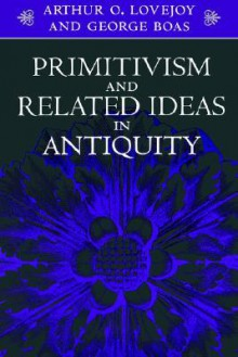 Primitivism and Related Ideas in Antiquity - Arthur O. Lovejoy, George Boas