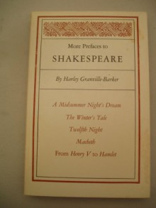 "More Prefaces to Shakespeare: A Midsummer Night's Dream. the Winter's Tale. Twelfth Night. Macbeth. ""From Henry V to Hamlet."" - Harley Granville-Barker, Edward M. Moore"