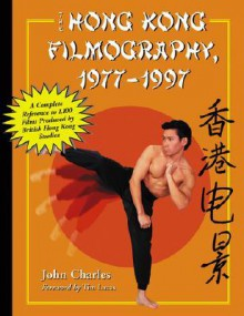 The Hong Kong Filmography, 19771997: A Complete Reference to 1,100 Films Produced by British Hong Kong Studios - John Charles