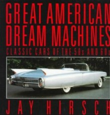 Great American Dream Machines: Classic Cars of the 50s and 60s - Jay Hirsch