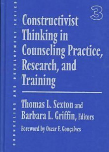 Constructivist Thinking in Counseling Practice, Research, and Training - Thomas L. Sexton