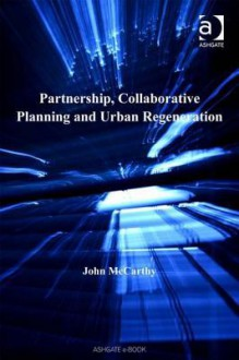 Partnership, Collaborative Planning and Urban Regeneration - John McCarthy