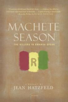 Machete Season: The Killers in Rwanda Speak - Jean Hatzfeld, Linda Coverdale, Susan Sontag