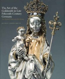 The Art of the Goldsmith in Late Fifteenth-Century Germany: The Kimbell Virgin and Her Bishop - Jeffrey Chipps Smith