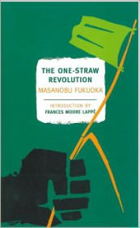 The One-Straw Revolution: An Introduction to Natural Farming - Masanobu Fukuoka, Larry Korn (Translator), Frances Moore Lappe (Introduction), Preface by Wendell Berry