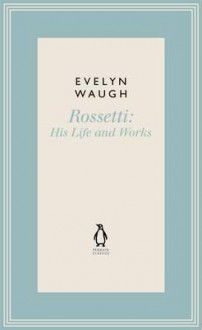 Rossetti: His Life and Works - Evelyn Waugh