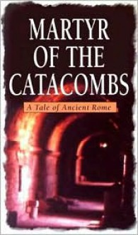 Martyr of the Catacombs: A Tale of Ancient Rome - Anonymous