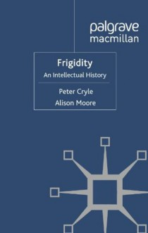 Frigidity: An Intellectual History (Genders and Sexualities in History) - Alison Moore, Peter Cryle