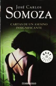 Cartas De Un Asesino Insignificante - José Carlos Somoza