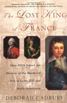 The Lost King of France: How DNA Solved the Mystery of the Murdered Son of Louis XVI and Marie Antoinette - Deborah Cadbury