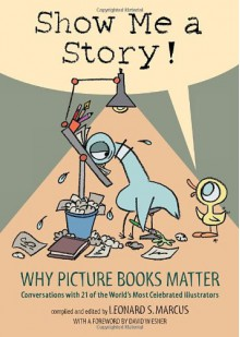 Show Me a Story!: Why Picture Books Matter: Conversations with 21 of the World's Most Celebrated Illustrators - Leonard S. Marcus,David Wiesner