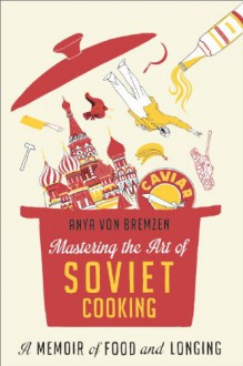 Mastering the Art of Soviet Cooking: A Memoir of Food and Longing - Anya Von Bremzen