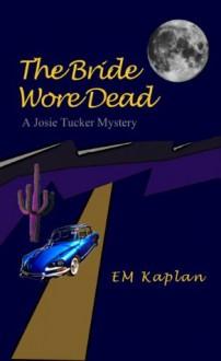 The Bride Wore Dead, A Josie Tucker Mystery - EM Kaplan