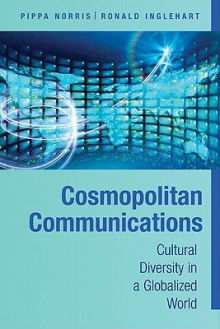 Cosmopolitan Communications: Cultural Diversity in a Globalized World - Pippa Norris, Ronald Inglehart