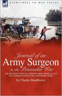 Journal of an Army Surgeon in the Peninsular War: The Recollections of a British Army Medical Man on Campaign During the Napoleonic Wars - Charles Boutflower