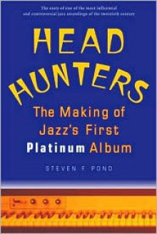 Head Hunters: The Making of Jazz's First Platinum Album - Steven F. Pond