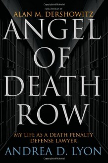 Angel of Death Row: My Life as a Death Penalty Defense Lawyer - Andrea D. Lyon,Alan M. Dershowitz