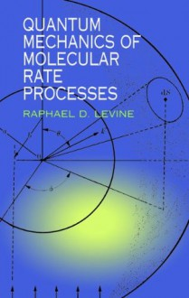 Quantum Mechanics of Molecular Rate Processes (Dover Books on Chemistry) - Raphael D. Levine