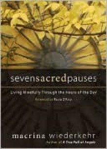 Seven Sacred Pauses: Living Mindfully Through the Hours of the Day - Macrina Wiederkehr