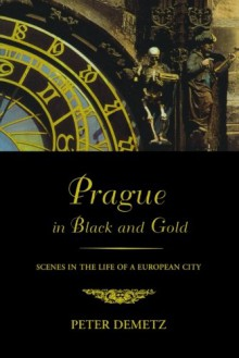 Prague in Black and Gold: Scenes from the Life of a European City - Peter Demetz