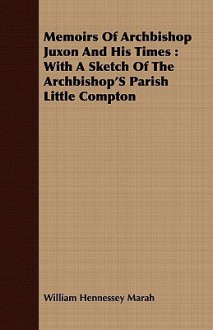 Memoirs of Archbishop Juxon and His Times: With a Sketch of the Archbishop's Parish Little Compton - William Hennessey Marah