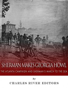 Sherman Makes Georgia Howl: The Atlanta Campaign and Sherman's March to the Sea - Charles River Editors