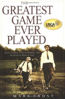 The Greatest Game Ever Played: Harry Vardon, Francis Ouimet, and the Birth of Modern Golf - Mark Frost