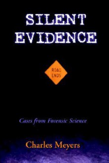 Silent Evidence: Firearms Forensic Ballistics And Toolmarks Cases From Forensic Science - Charles Meyers