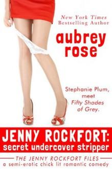 Jenny Rockfort: Secret Undercover Stripper: (The Jenny Rockfort Files - A Semi-Erotic Chick Lit Romantic Comedy) - Aubrey Rose