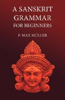 A Sanskrit Grammar for Beginners - Max Müller