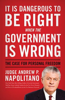 It Is Dangerous to Be Right When the Government Is Wrong: The Case for Personal Freedom - Andrew P. Napolitano