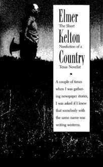 Elmer Kelton Country: The Short Nonfiction Of A Texas Novelist - Elmer Kelton