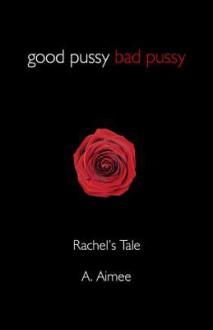 Good Pussy Bad Pussy: Rachel's Tale - A. Aimee