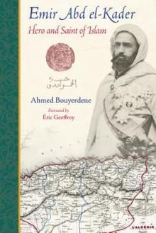 Emir Abd El-Kader: Hero and Saint of Islam - Gustavo Polit, Eric Geoffroy, Ahmed Bouyerdene