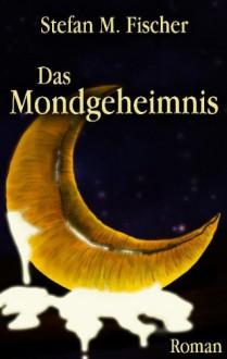 Das Mondgeheimnis - Stefan M. Fischer